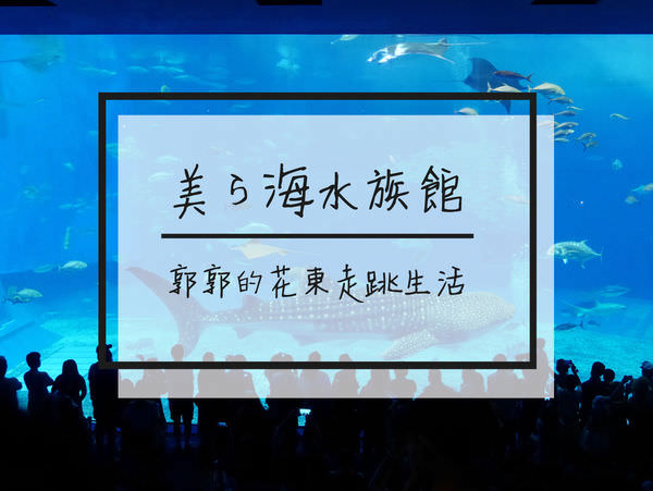 【日本沖繩】沖繩美ら海水族館~沖繩必去世界第二大的鯨鯊水槽